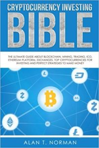 Cryptocurrency Investing Bible: The Ultimate Guide About Blockchain, Mining, Trading, ICO, Ethereum Platform, Exchanges, Top Cryptocurrencies for Investing and Perfect Strategies to Make Money